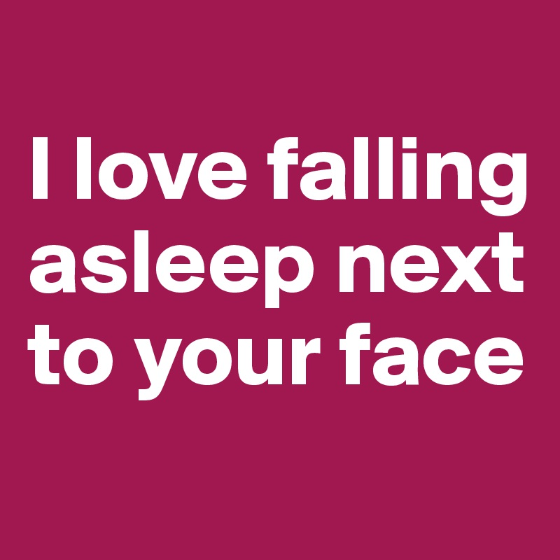 I love falling asleep next to your face