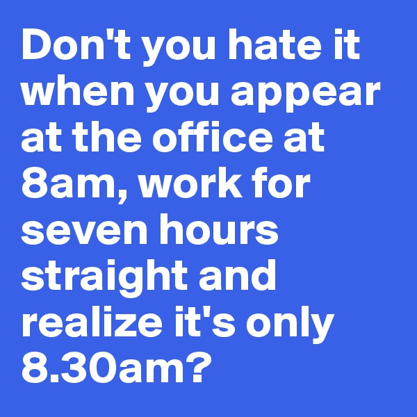 Don't you hate it when you appear at the office at 8am, work for seven hours straight and realize it's only 8.30am?