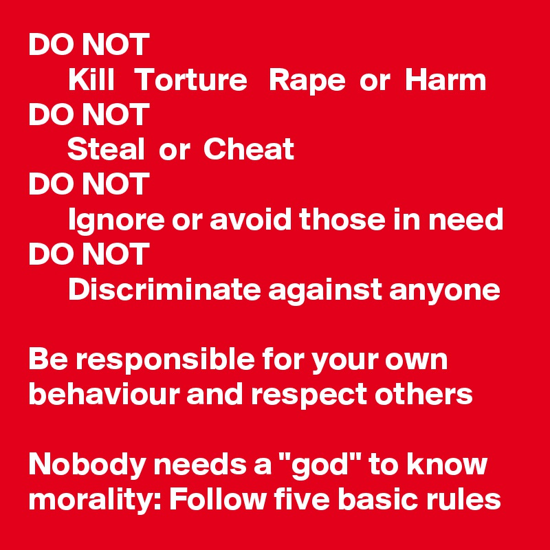 """DO NOT       Kill   Torture   Rape  or  Harm DO NOT       Steal  or  Cheat DO NOT       Ignore or avoid those in need DO NOT       Discriminate against anyone  Be responsible for your own behaviour and respect others  Nobody needs a """"god"""" to know morality: Follow five basic rules"""