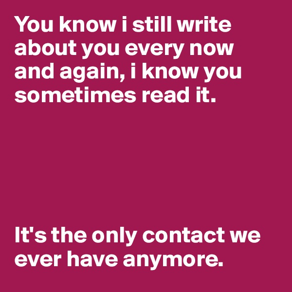 You know i still write about you every now and again, i know you sometimes read it.       It's the only contact we ever have anymore.
