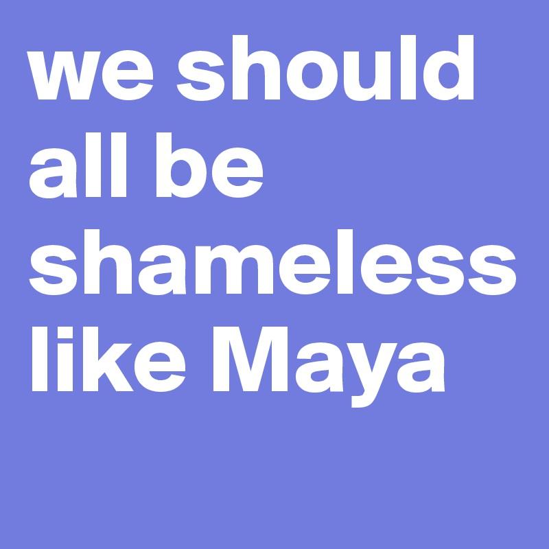 we should all be shameless like Maya