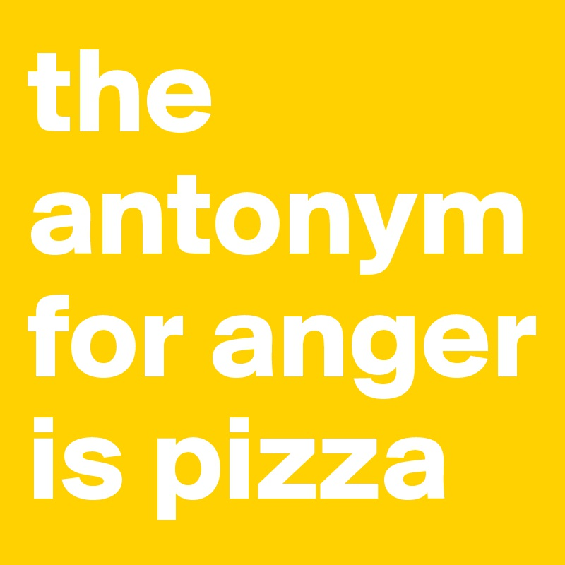 the antonym for anger is pizza