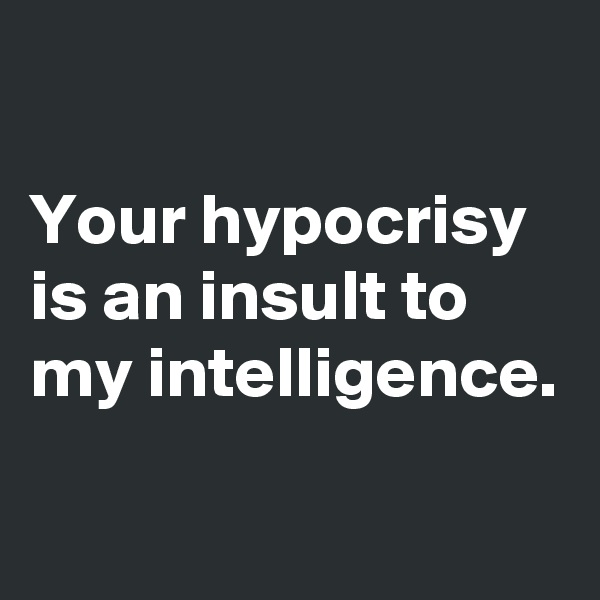 Your hypocrisy is an insult to my intelligence.