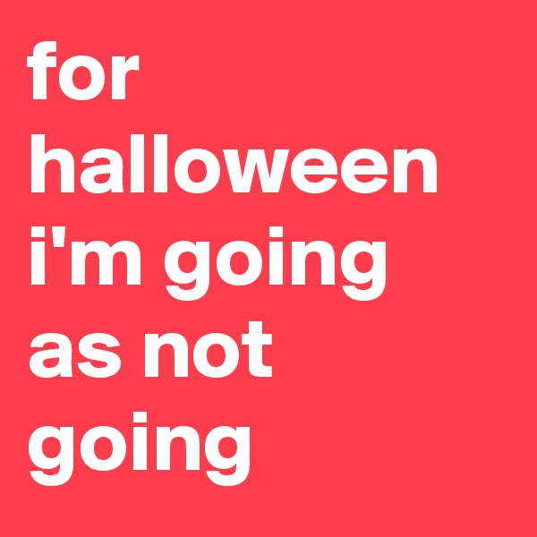 for halloween i'm going as not going