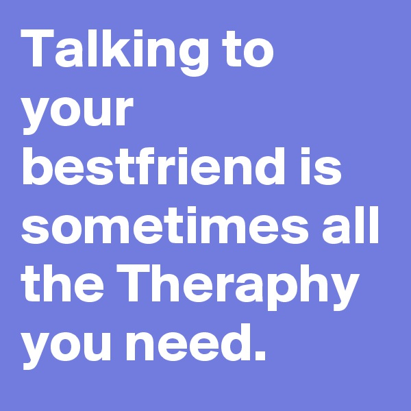 Talking to your bestfriend is sometimes all the Theraphy you need.