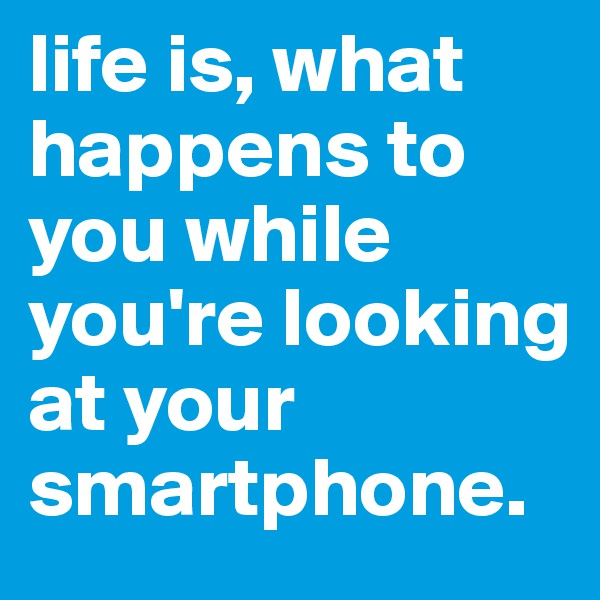 life is, what happens to you while you're looking at your smartphone.