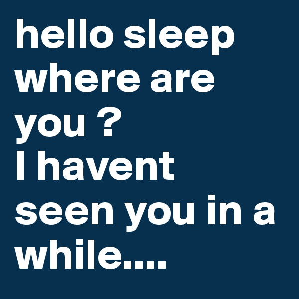 hello sleep where are you ? I havent seen you in a while....