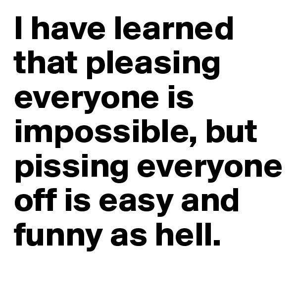I have learned that pleasing everyone is impossible, but pissing everyone off is easy and funny as hell.
