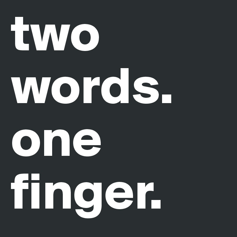two words. one finger.