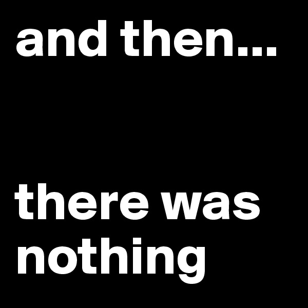 and then...   there was nothing