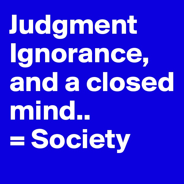 Judgment Ignorance, and a closed mind.. = Society