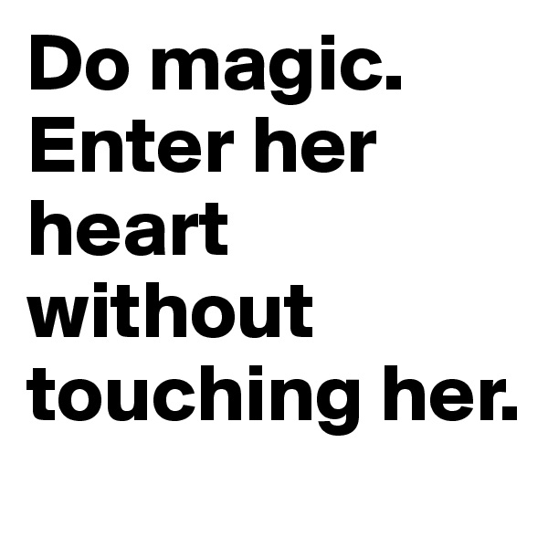 Do magic. Enter her heart without touching her.
