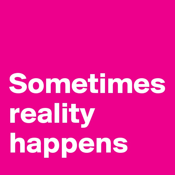 Sometimes     reality  happens