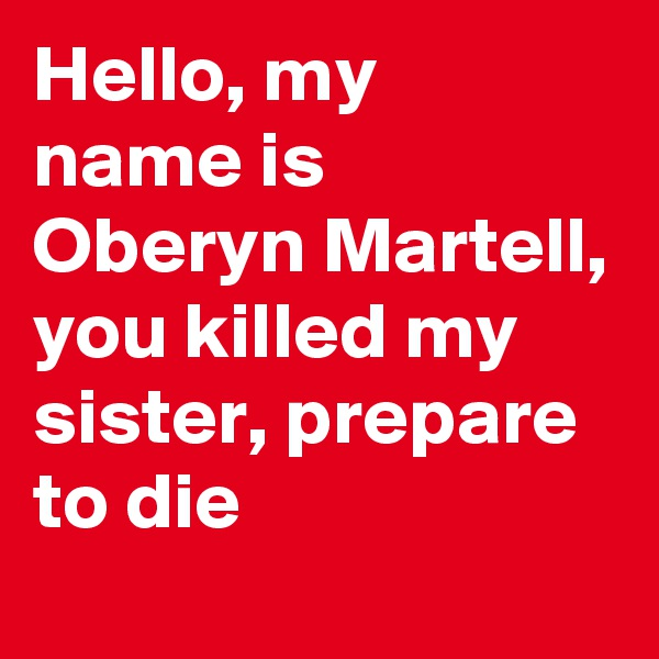 Hello, my  name is Oberyn Martell, you killed my sister, prepare to die