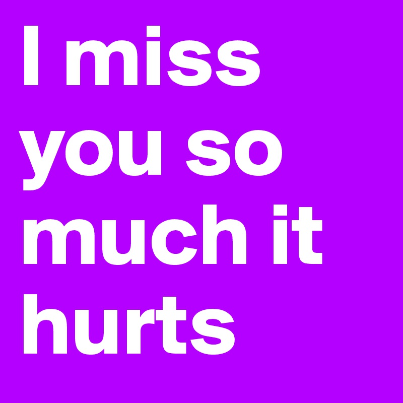 I Miss You So Much It Hurts Post By Ebbaselin On Boldomatic