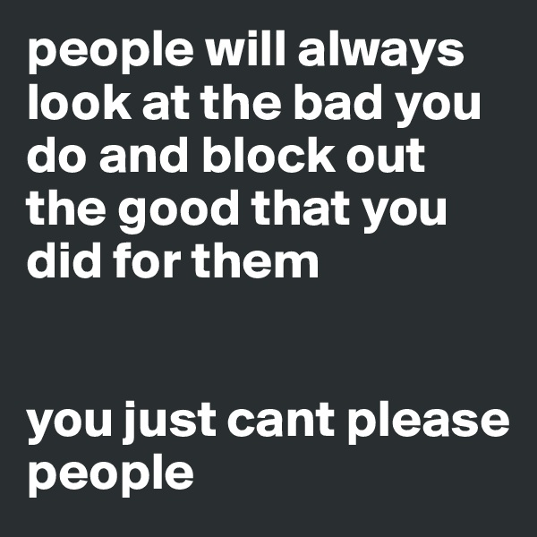 people will always look at the bad you do and block out the good that you did for them   you just cant please people