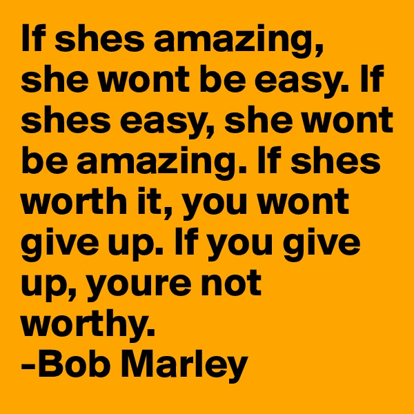 If shes amazing, she wont be easy. If shes easy, she wont be amazing. If shes worth it, you wont give up. If you give up, youre not worthy. -Bob Marley