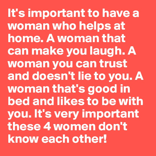 It's important to have a woman who helps at home. A woman that can make you laugh. A woman you can trust and doesn't lie to you. A woman that's good in bed and likes to be with you. It's very important these 4 women don't know each other!