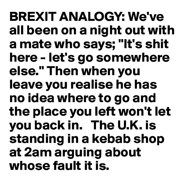 "BREXIT ANALOGY: We've all been on a night out with a mate who says; ""It's shit here - let's go somewhere else."" Then when you leave you realise he has no idea where to go and the place you left won't let you back in.   The U.K. is standing in a kebab shop at 2am arguing about whose fault it is."