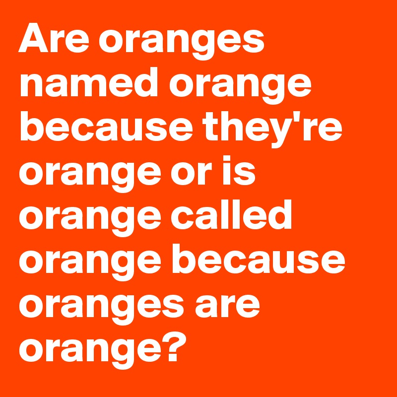 Are oranges named orange because they're orange or is orange called orange because oranges are orange?