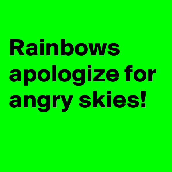 Rainbows apologize for angry skies!
