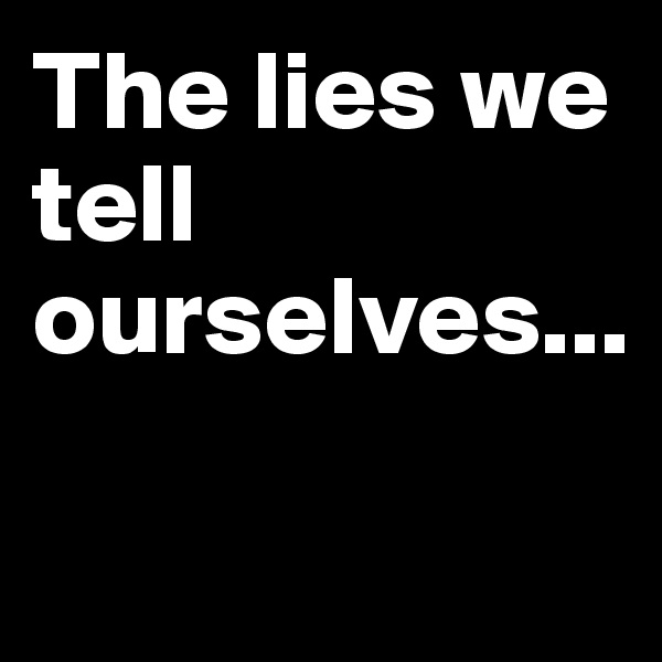 The lies we tell ourselves...