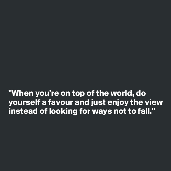 """""""When you're on top of the world, do yourself a favour and just enjoy the view instead of looking for ways not to fall."""""""