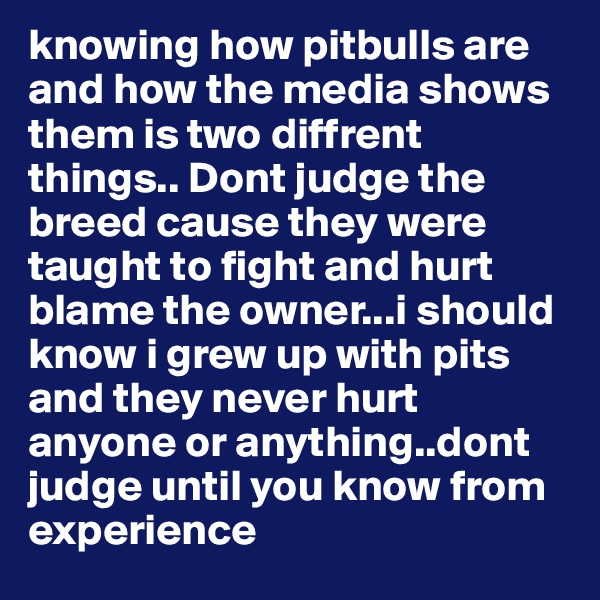 knowing how pitbulls are and how the media shows them is two diffrent things.. Dont judge the breed cause they were taught to fight and hurt blame the owner...i should know i grew up with pits and they never hurt anyone or anything..dont judge until you know from experience