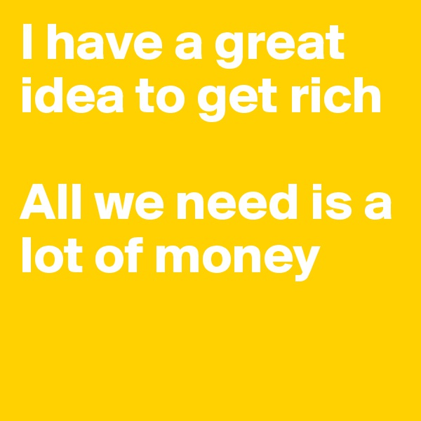 I have a great idea to get rich  All we need is a lot of money