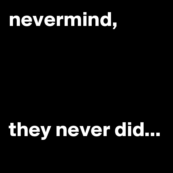 nevermind,     they never did...