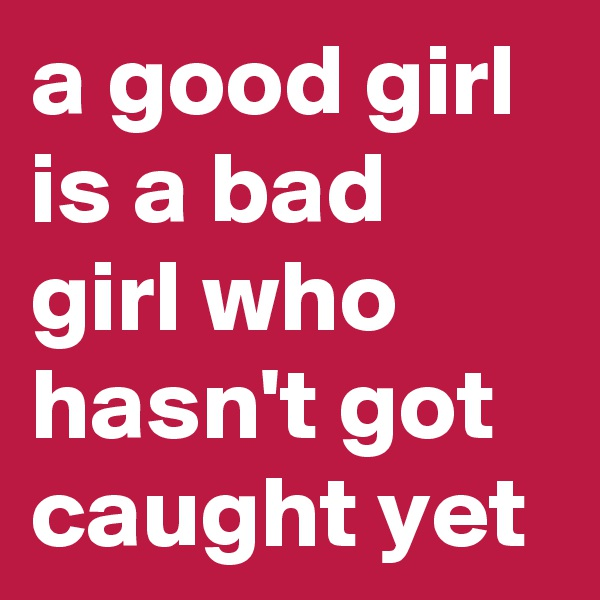 a good girl is a bad girl who hasn't got caught yet