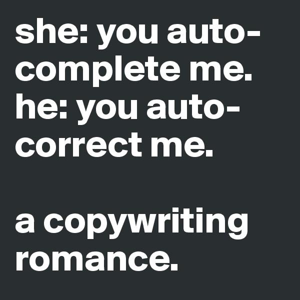 she: you auto-complete me. he: you auto-correct me.  a copywriting romance.