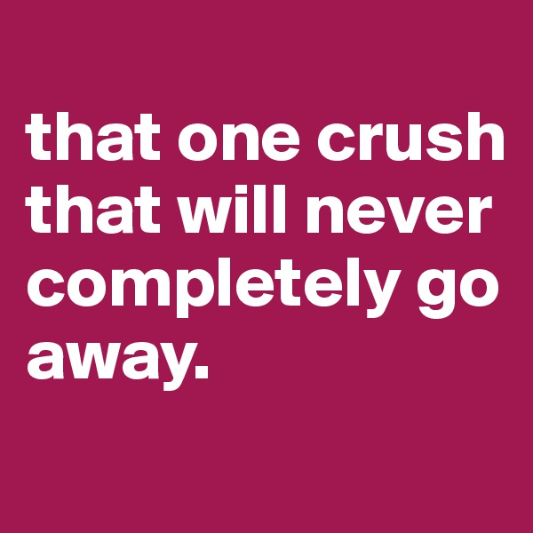 that one crush that will never completely go away.