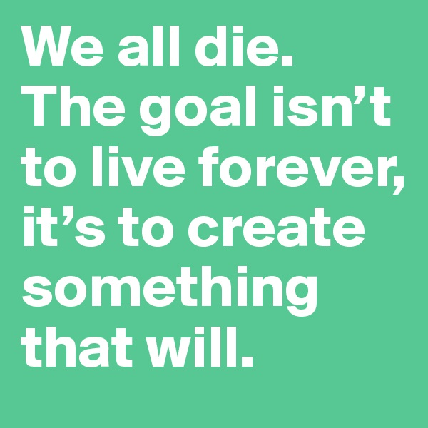 We all die. The goal isn't to live forever, it's to create something that will.