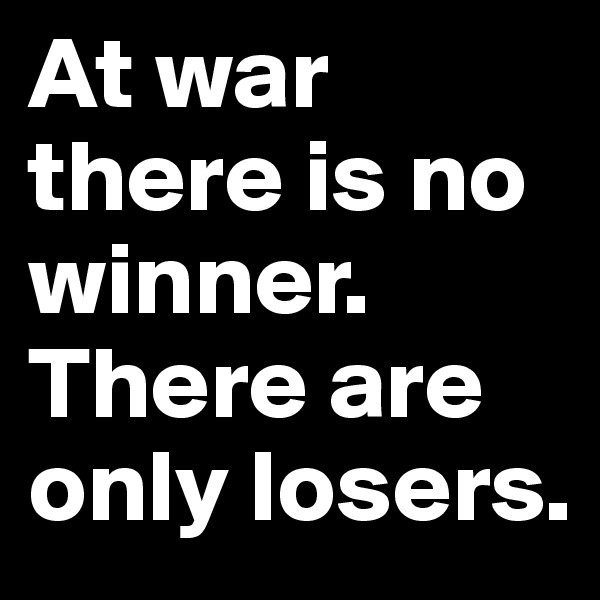At war there is no winner. There are only losers.