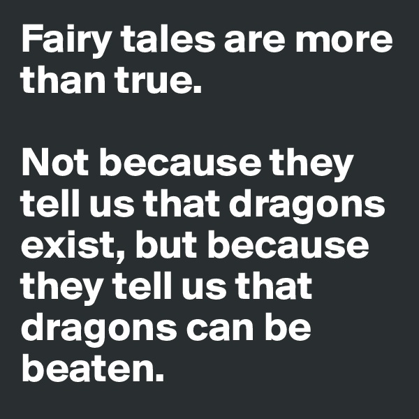 Fairy tales are more than true.   Not because they tell us that dragons exist, but because they tell us that dragons can be beaten.