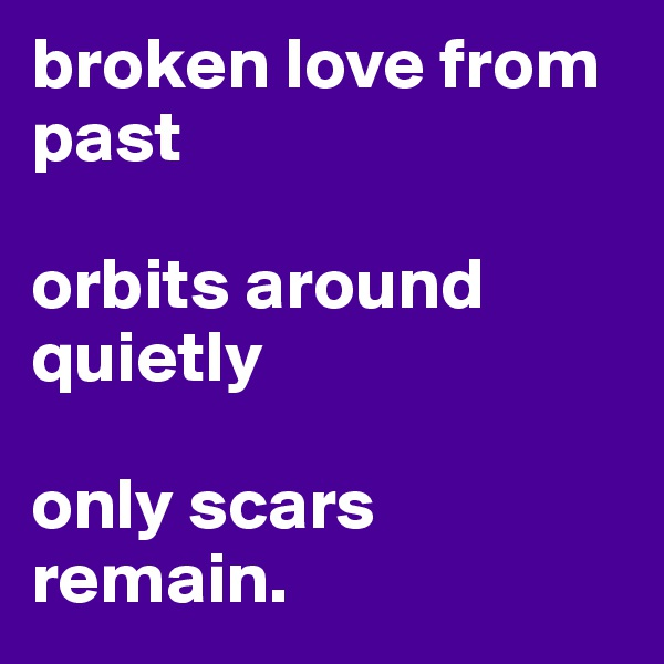 broken love from past  orbits around quietly  only scars remain.