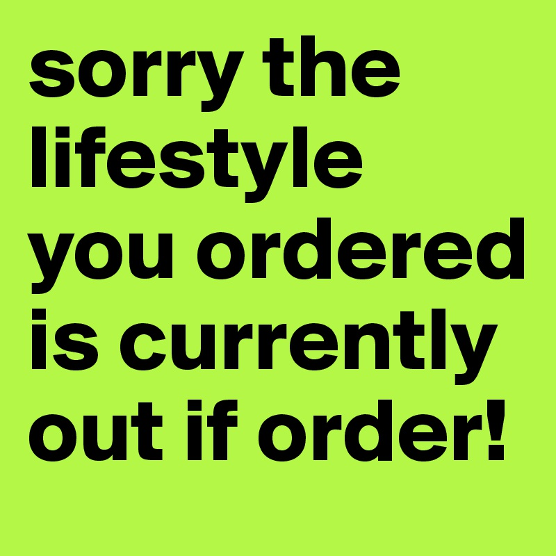 sorry the lifestyle you ordered is currently out if order!