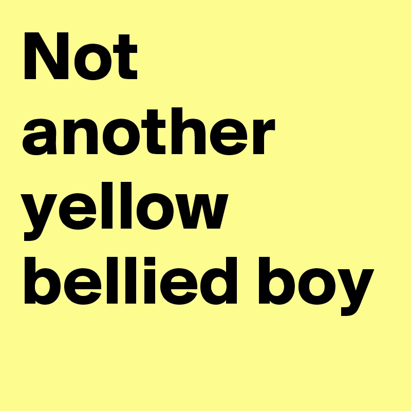 Not another yellow bellied boy