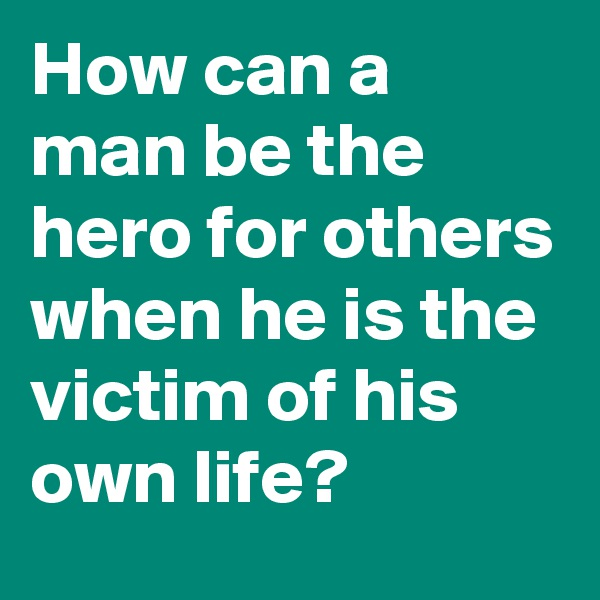 How can a man be the hero for others when he is the victim of his own life?