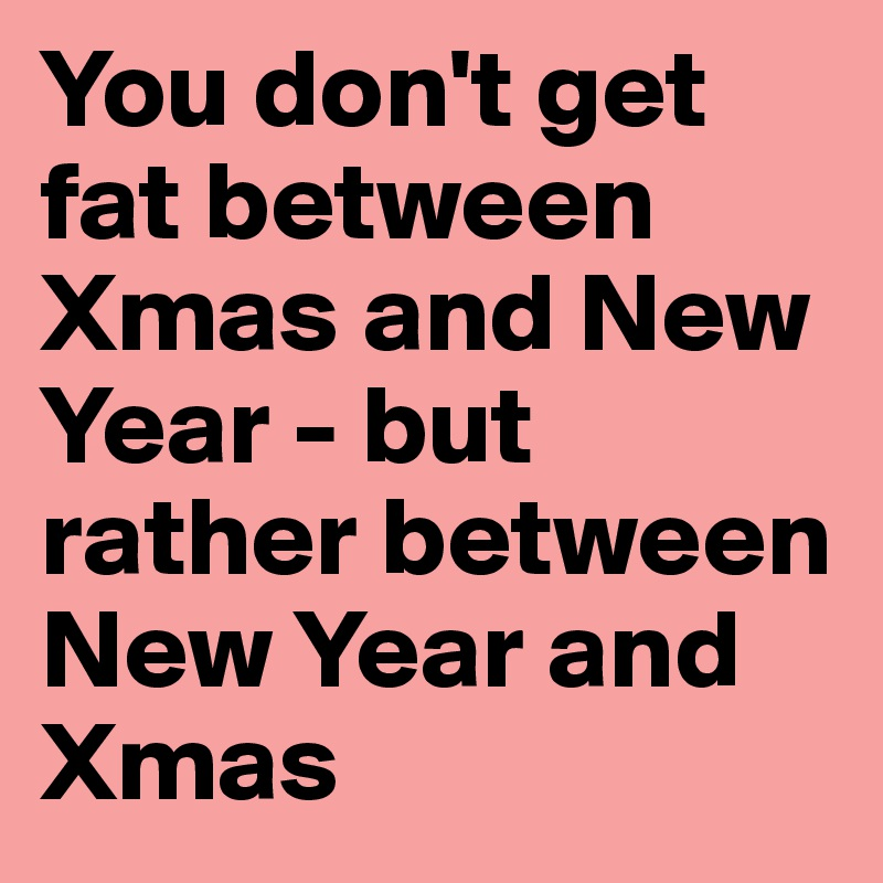 You don't get fat between Xmas and New Year - but rather between New Year and Xmas