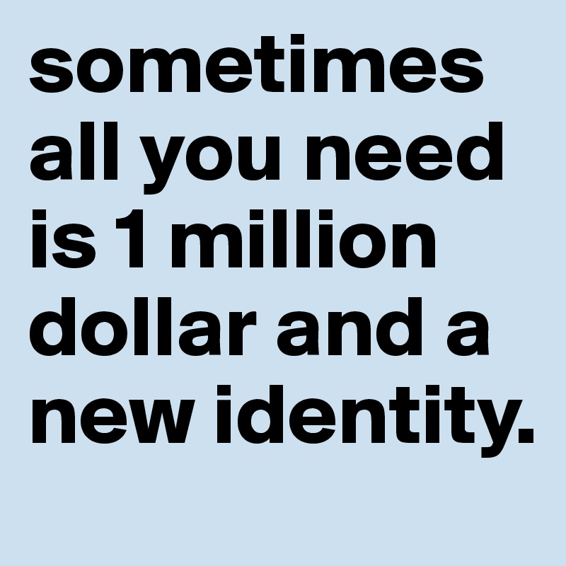 sometimes all you need is 1 million dollar and a new identity.