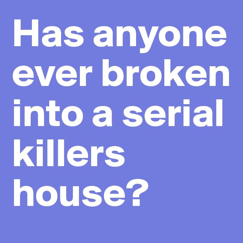 Has anyone ever broken into a serial killers house?