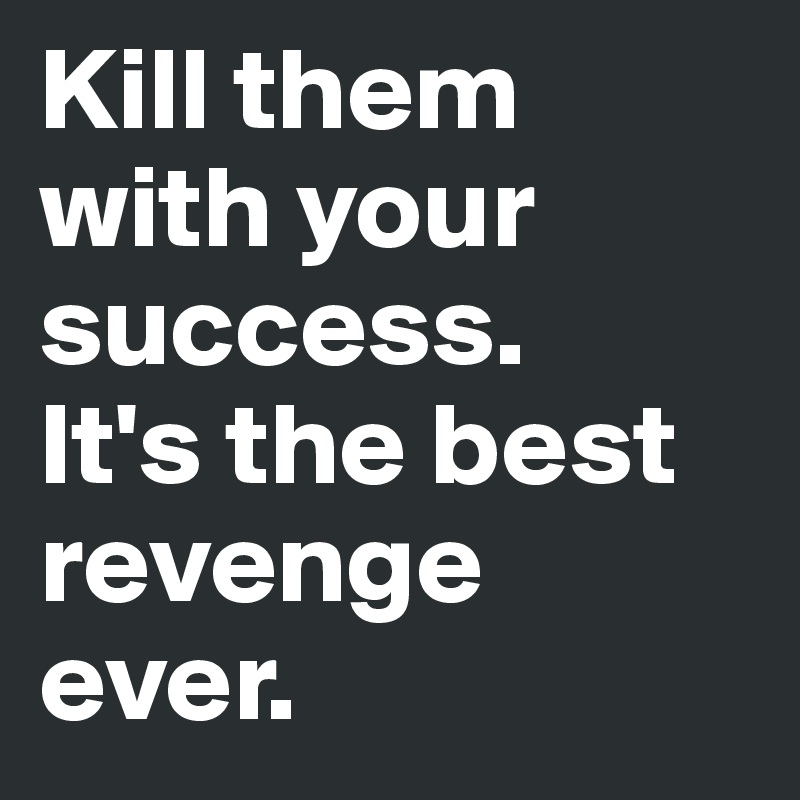 Kill them with your success. It's the best revenge ever.
