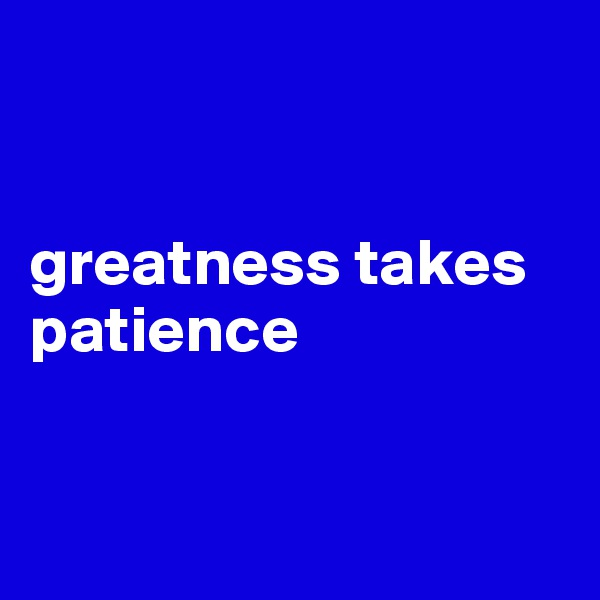 greatness takes patience