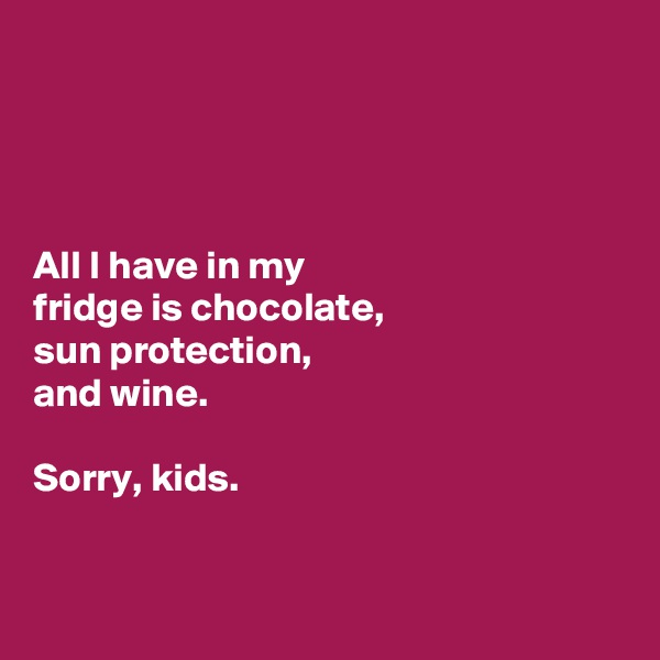 All I have in my  fridge is chocolate,  sun protection,  and wine.  Sorry, kids.
