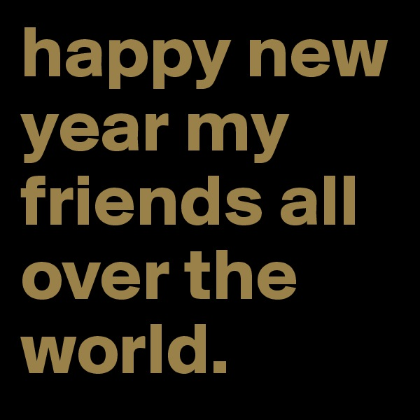 happy new year my friends all over the world.