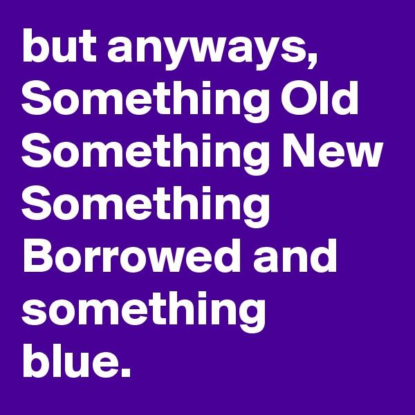 but anyways, Something Old Something New Something Borrowed and something blue.