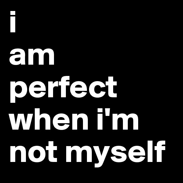 i am  perfect when i'm not myself