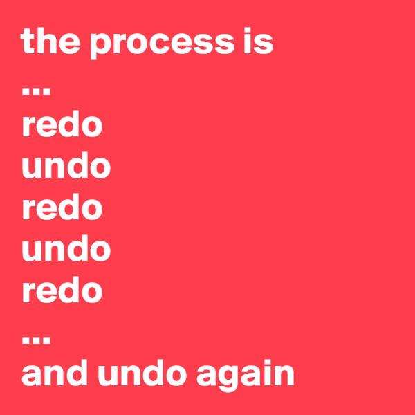 the process is ... redo undo redo undo redo ... and undo again